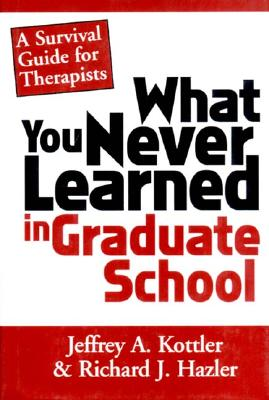 What You Never Learned in Graduate School: A Survival Guide for Therapists - Hazler, Richard J, Ph.D., and Kottler, Jeffrey A, Professor