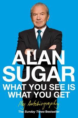 What You See Is What You Get: My Autobiography - Sugar, Alan