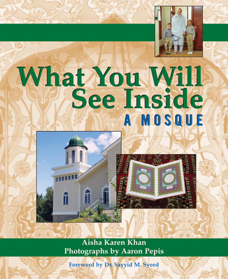 What You Will See Inside a Mosque - Khan, Aisha Karen, and Pepis, Aaron (Photographer), and Syeed, Sayyid M, Dr. (Foreword by)