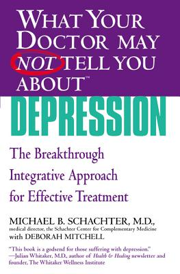 What Your Doctor May Not Tell You About Depression: The Breakthrough Integrative Approach for Effective Treatment - Schachter, Michael B., and Mitchell, Deborah