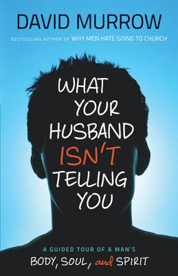 What Your Husband Isn't Telling You: A Guided Tour of a Man's Body, Soul, and Spirit - Murrow, David