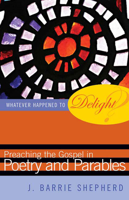 Whatever Happened to Delight?: Preaching the Gospel in Poetry and Parables - Shepherd, J Barrie