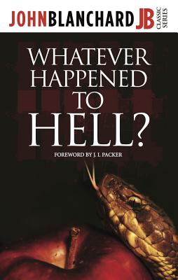 Whatever Happened to Hell? - Blanchard, John, and Packer, J. I. (Foreword by)
