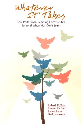 Whatever It Takes: How Professional Learning Communities Respond When Kids Don't Learn -