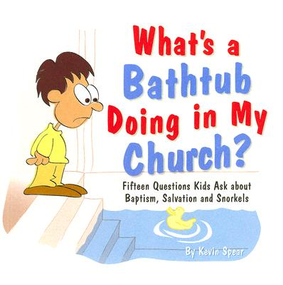 What's a Bathtub Doing in My Church?: Fifteen Questions Kids Ask about Baptism, Salvation and Snorkels - Spear, Kevin