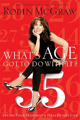What's Age Got to Do with It?: Living Your Healthiest and Happiest Life - McGraw, Robin