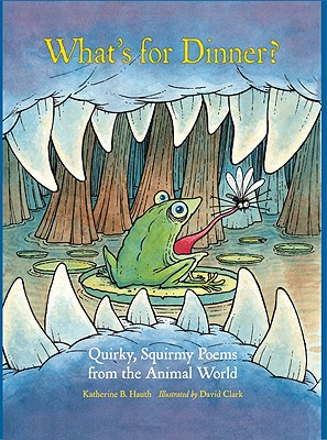 What's for Dinner?: Quirky, Squirmy Poems from the Animal World - Hauth, Katherine B, and Clark, David (Illustrator)