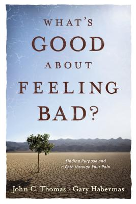What's Good about Feeling Bad?: Finding Purpose and a Path Through Your Pain - Thomas, John C, and Habermas, Gary, Ph.D., D.D.