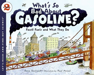 What's So Bad about Gasoline?: Fossil Fuels and What They Do - Rockwell, Anne, and Meisel, Paul (Illustrator)
