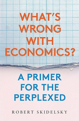 What's Wrong with Economics?: A Primer for the Perplexed - Skidelsky, Robert