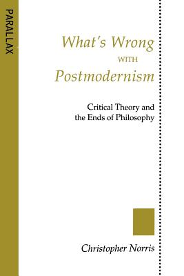 What's Wrong with Postmodernism?: Critical Theory and the Ends of Philosophy - Norris, Christopher