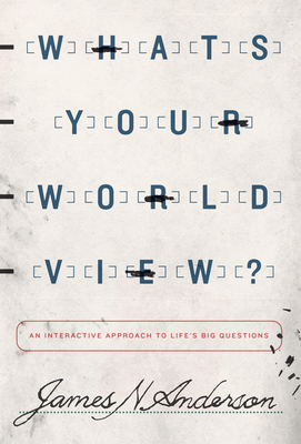 What's Your Worldview?: An Interactive Approach to Life's Big Questions - Anderson, James N