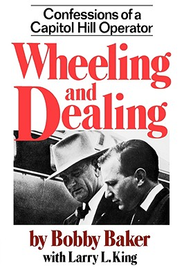 Wheeling and Dealing: Confessions of a Capitol Hill Operator - Baker, Bobby, and Baker, Robert Gene, and King, Larry L