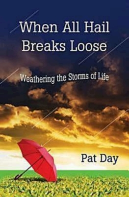 When All Hail Breaks Loose: Weathering the Storms of Life - Day, Pat