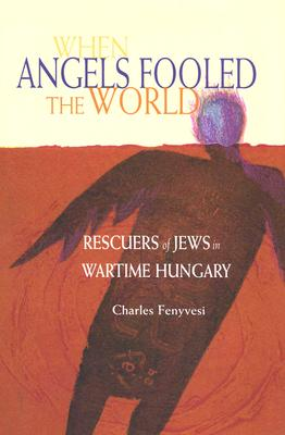 When Angels Fooled the World: Rescuers of Jews in Wartime Hungary - Fenyvesi, Charles