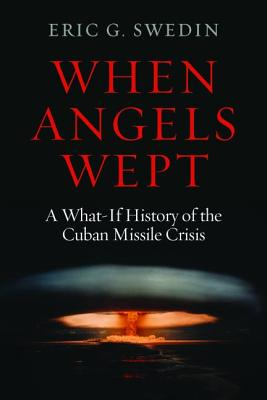When Angels Wept: A What-If History of the Cuban Missile Crisis - Swedin, Eric G