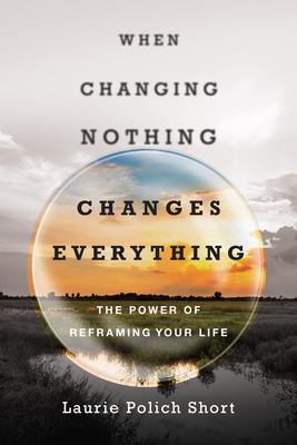 When Changing Nothing Changes Everything: The Power of Reframing Your Life - Polich-Short, Laurie