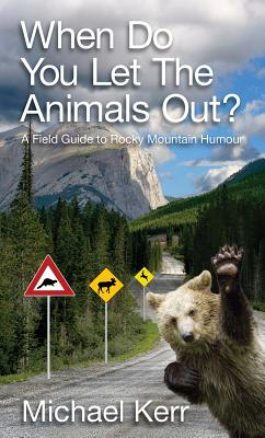 When Do You Let the Animals Out?: A Field Guide to Rocky Mountain Humour - Kerr, Michael