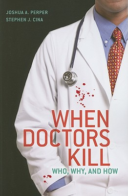 When Doctors Kill: Who, Why, and How - Perper, Joshua A, and Cina, Stephen J