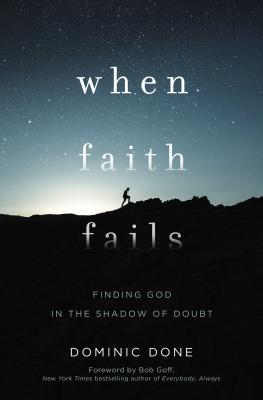 When Faith Fails: Finding God in the Shadow of Doubt - Done, Dominic, and Goff, Bob (Foreword by)