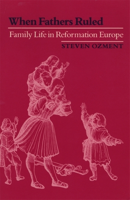 When Fathers Ruled: Family Life in Reformation Europe - Ozment, Steven