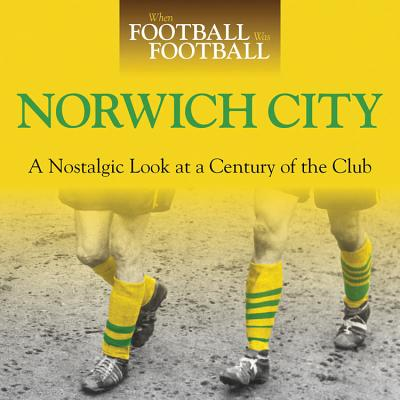 When Football Was Football: Norwich City: A Nostalgic Look at a Century of the Club - Dale, Iain