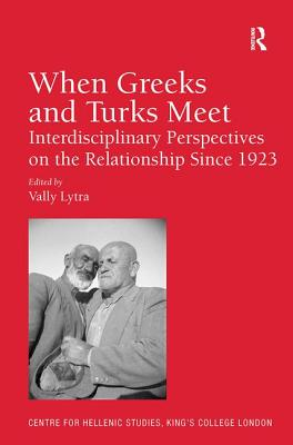 When Greeks and Turks Meet: Interdisciplinary Perspectives on the Relationship Since 1923 - Lytra, Vally (Editor)