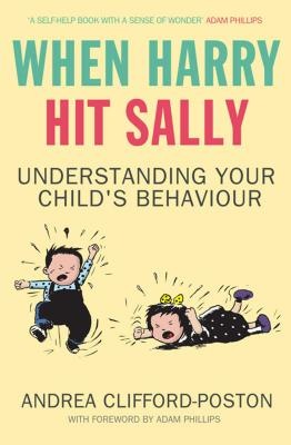 When Harry Hit Sally: Understanding Your Child's Behaviour - Clifford-Poston, Andrea, and Phillips, Adam (Foreword by)
