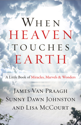 When Heaven Touches Earth: A Little Book of Miracles, Marvels, & Wonders - Van Praagh, James, and Johnston, Sunny Dawn, and McCourt, Lisa