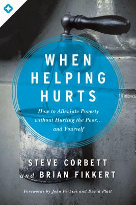 When Helping Hurts: How to Alleviate Poverty Without Hurting the Poor... and Yourself - Corbett, Steve