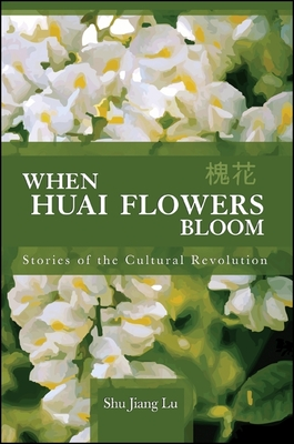 When Huai Flowers Bloom: Stories of the Cultural Revolution - Lu, Shu Jiang