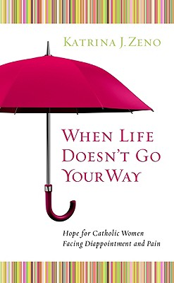 When Life Doesn't Go Your Way: Hope for Catholic Women Facing Disappointment and Pain - Zeno, Katrina J