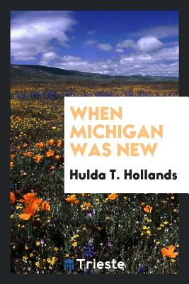 When Michigan Was New - Hollands, Hulda T