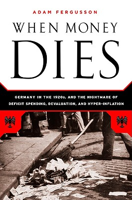 When Money Dies: The Nightmare of Deficit Spending, Devaluation, and Hyperinflation in Weimar Germany - Fergusson, Adam