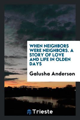 When Neighbors Were Neighbors. a Story of Love and Life in Olden Days - Anderson, Galusha