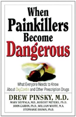 When Painkillers Become Dangerous: What Everyone Needs to Know about Oxycontin and Other Prescription Drugs - Pinsky, Drew, Dr., M.D., and Meyers, Robert, and Brown, Stephanie, PH.D.