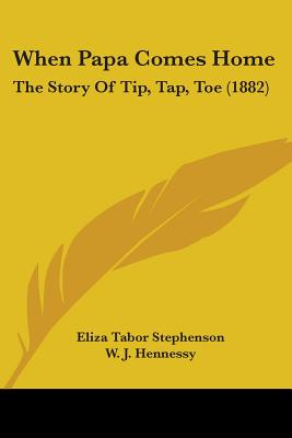 When Papa Comes Home: The Story of Tip, Tap, Toe (1882) - Stephenson, Eliza Tabor, and Hennessy, W J (Illustrator)