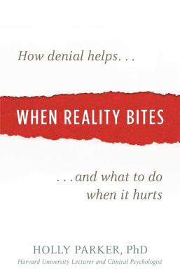 When Reality Bites: How Denial Helps and What to Do When It Hurts - Parker, Holly, PhD