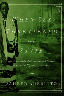 When Sex Threatened the State: Illicit Sexuality, Nationalism, and Politics in Colonial Nigeria, 1900-1958 - Aderinto, Saheed