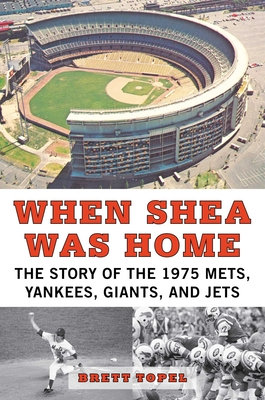 When Shea Was Home: The Story of the 1975 Mets, Yankees, Giants, and Jets - Topel, Brett