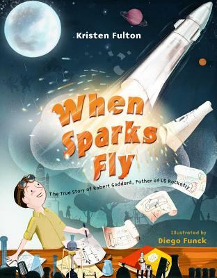 When Sparks Fly: The True Story of Robert Goddard, the Father of US Rocketry - Fulton, Kristen