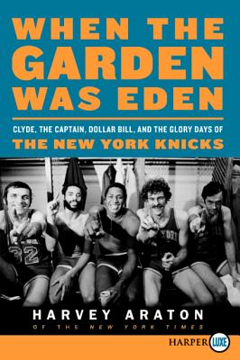 When the Garden Was Eden: Clyde, the Captain, Dollar Bill, and the Glory Days of the New York Knicks - Araton, Harvey, and Kalinsky, George (Photographer)