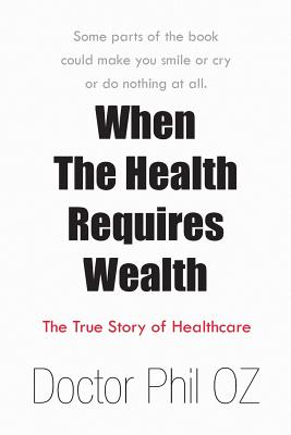 When the Health Requires Wealth: The True Story of Healthcare - Doctor Phil Oz