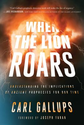 When the Lion Roars: Understanding the Implications of Ancient Prophecies for Our Time - Gallups, Carl