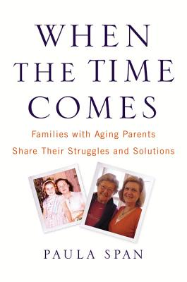 When the Time Comes: Families with Aging Parents Share Their Struggles and Solutions - Span, Paula