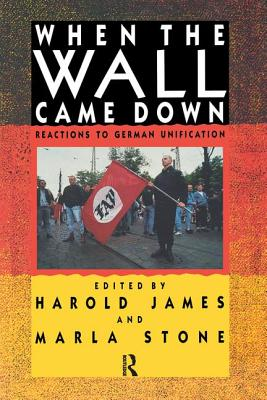 When the Wall Came Down: Reactions to German Unification - James, Harold (Editor), and Stone, Marla, Professor (Editor)