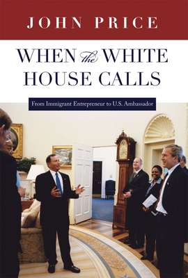 When the White House Calls: From Immigrant Entrepreneur to U.S. Ambassador - Price, John