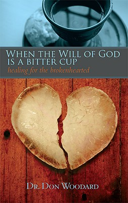 When the Will of God Is a Bitter Cup: Healing for the Brokenhearted - Woodard, Don, Dr.