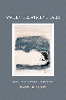 When Treatment Fails: How Medicine Cares for Dying Children - Bearison, David J