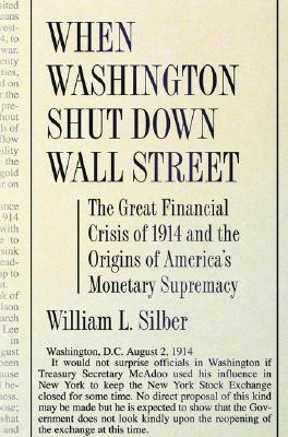 When Washington Shut Down Wall Street: The Great Financial Crisis of 1914 and the Origins of America's Monetary Supremacy - Silber, William L